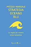 Piccolo manuale Strategia Oceano Blu: Le regole per vincere senza competere