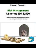Risk Management - La norma ISO 31000. La metodologia per applicare efficacemente il risk management in tutti i contesti.