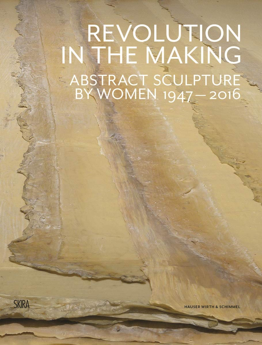 Revolution in the Making Abstract Sculpture by Women 1947-2016
