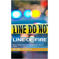 LINE OF FIRE: Blood, sweat and tears in the South African Police (English Edition)