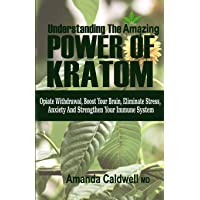 UNDERSTANDING THE AMAZING POWER OF KRATOM: Opiate withdrawal, boosts your brain, eliminate stress & anxiety, and strengthen your immune system