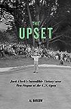 The Upset: Jack Fleck's Incredible Victory over Ben Hogan at the U.S. Open