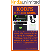 Kodi's Master Guide:  A Step By Step Pictorial Guide On How To Download, install & Upgrade To Kodi 18.0 On Xbox One & 17.6 On iPhone, iPad, Amazon Fire TV Stick or Fire TV, Windows, Android TV Box...