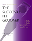 The Successful Pet Groomer: Shop, Home, Housecall, or Mobile