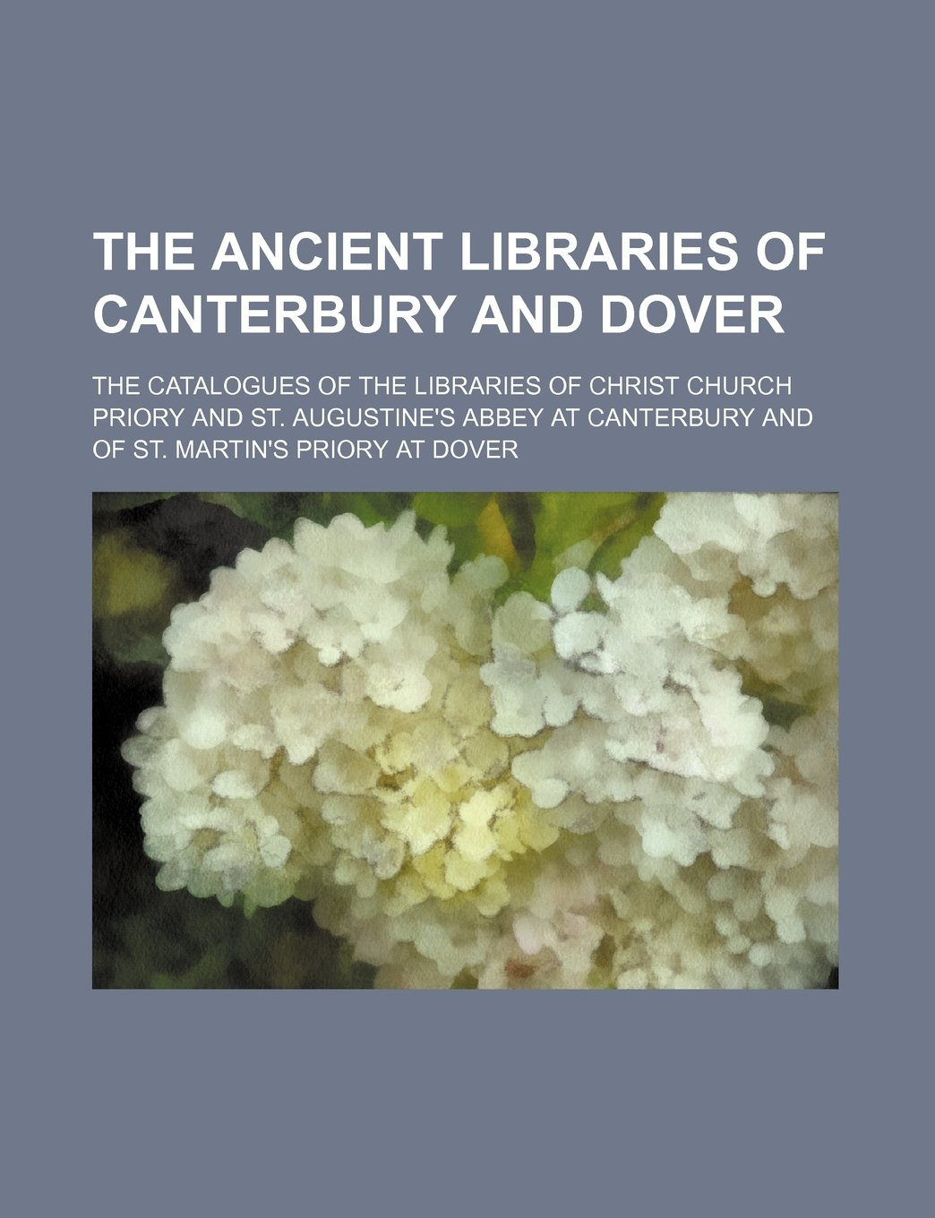 The Ancient Libraries of Canterbury and Dover; The Catalogues of the Libraries of Christ Church Priory and St. Augustine's Abbey at Canterbury and of pdf