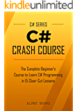 C#: C# Crash Course - The Complete Beginner's Course to Learn C# Programming in 15 Clear-Cut Lessons - Including Dozens of Practical Examples & Exercises (C# Series)