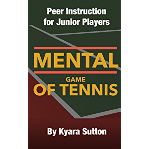 The Mental Game of Tennis: Peer Instruction for Junior Players (An Edition Specifically Written for Junior Girls Book 1)