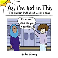 Yes, I'm Hot in This: The Hilarious Truth about Life in a Hijab