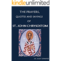 The Prayers, Quotes and Sayings of Saint John Chrysostom (The Life of Saints, The Life of Prayer)