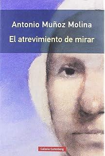 El atrevimiento de mirar (Ensayo): Amazon.es: Muñoz Molina, Antonio: Libros