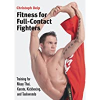 Fitness for Full-Contact Fighters: Training for Muay Thai, Karate, Kickboxing, and Taekwondo