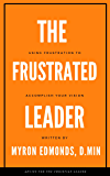 The Frustrated Leader: Using Frustration To Accomplish Your Vision