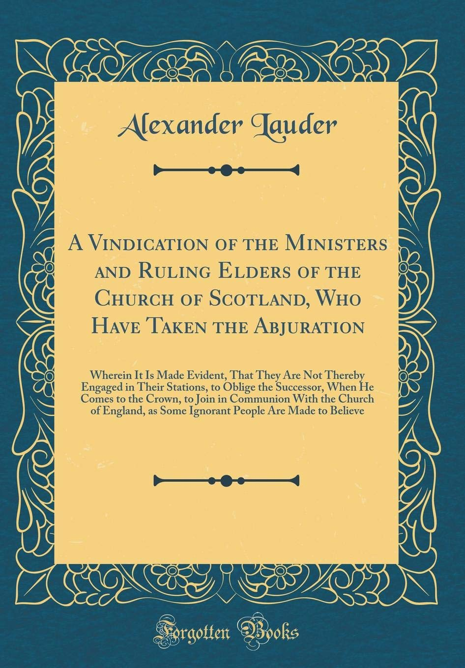 Read Online A Vindication of the Ministers and Ruling Elders of the Church of Scotland, Who Have Taken the Abjuration: Wherein It Is Made Evident, That They Are ... When He Comes to the Crown, to Join in Com ebook