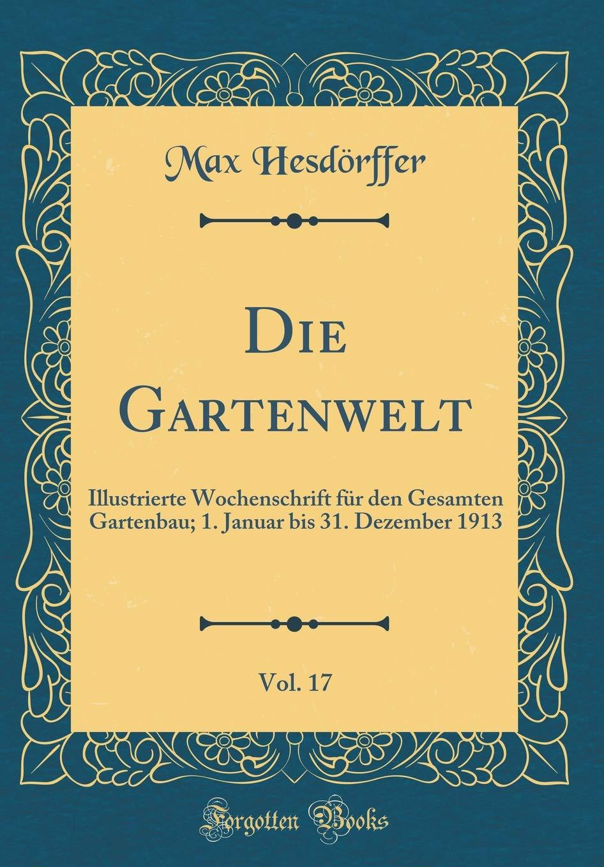 Download Die Gartenwelt, Vol. 17: Illustrierte Wochenschrift für den Gesamten Gartenbau; 1. Januar bis 31. Dezember 1913 (Classic Reprint) (German Edition) pdf epub