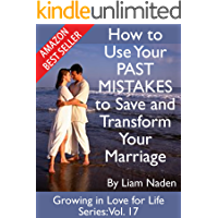 How to Use Your PAST MISTAKES to Save and Transform Your Marriage (Growing in Love for Life Series Book 17)
