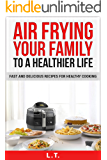 AIR FRYER COOKBOOK: AIR FRYING YOUR FAMILY TO A HEALTHIER LIFE, Fast And Delicious Recipes For Healthy Cooking (Photo of Meal for Each Recipe)
