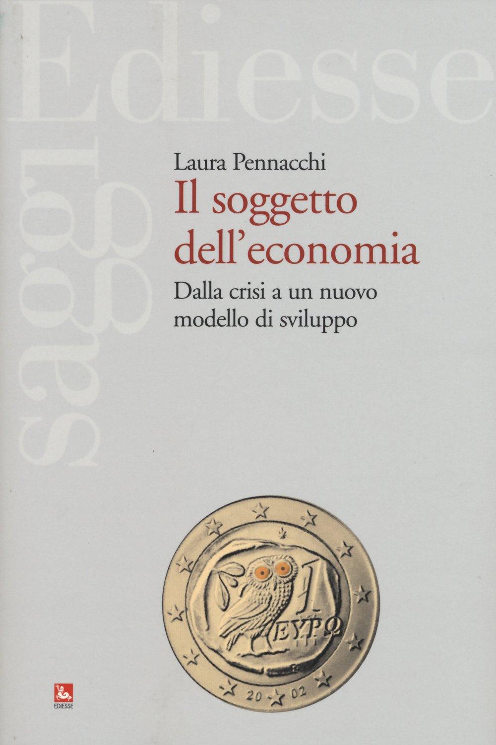 Il soggetto dell'economia. Dalla crisi a un nuovo modello di sviluppo Copertina flessibile – 1 gen 1945 Laura Pennacchi Ediesse 8823019753 Saggistica