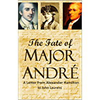 The Fate of Major André: A Letter from Alexander Hamilton to John Laurens (English Edition)