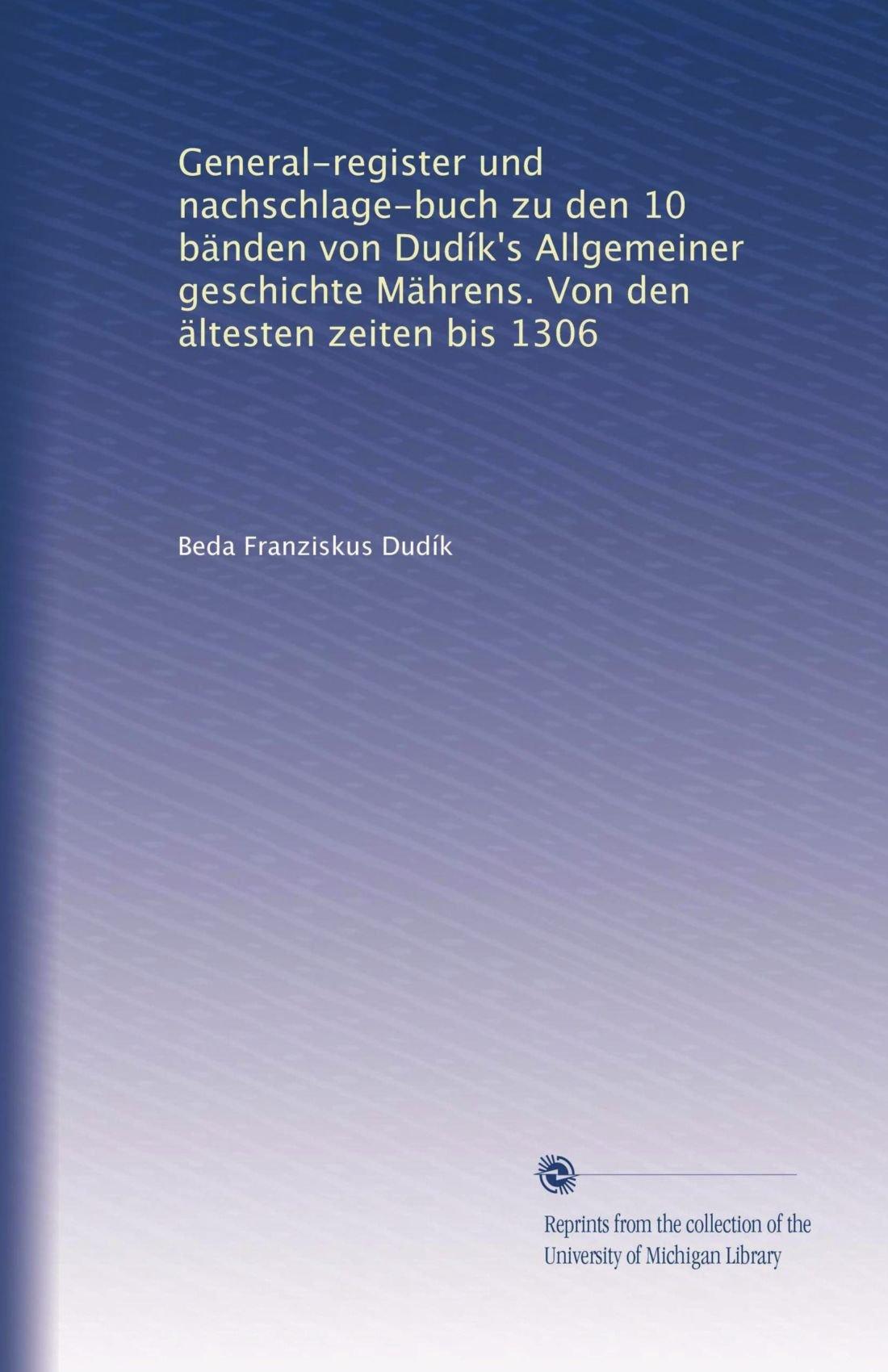 Read Online General-register und nachschlage-buch zu den 10 bänden von Dudík's Allgemeiner geschichte Mährens. Von den ältesten zeiten bis 1306 (German Edition) PDF