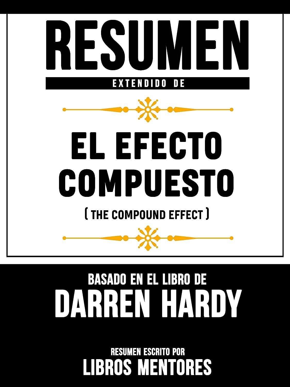 Libros Mentores. Resumen Extendido De El Efecto Compuesto (The Compund  Effect) – Basado En El Libro De Darren Hardy