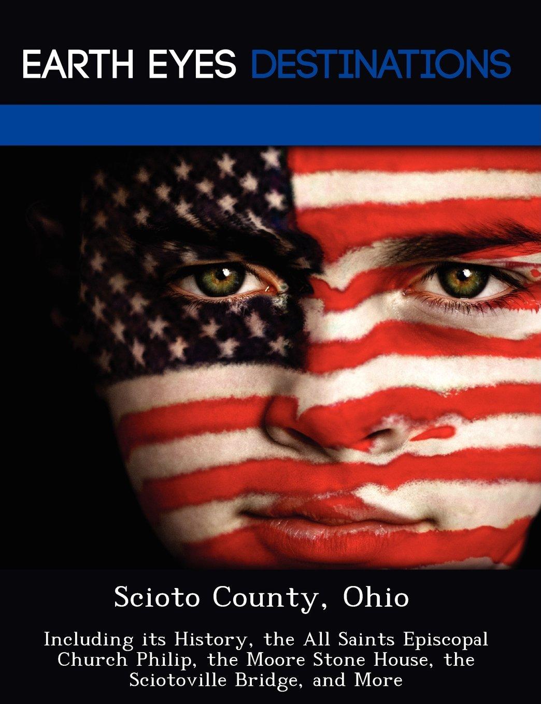 Download Scioto County, Ohio: Including its History, the All Saints Episcopal Church Philip, the Moore Stone House, the Sciotoville Bridge, and More PDF