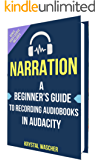 Narration: A Beginner's Guide to Recording Audiobooks in Audacity: Work From Home Recording Audiobooks for ACX, Audible & iTunes