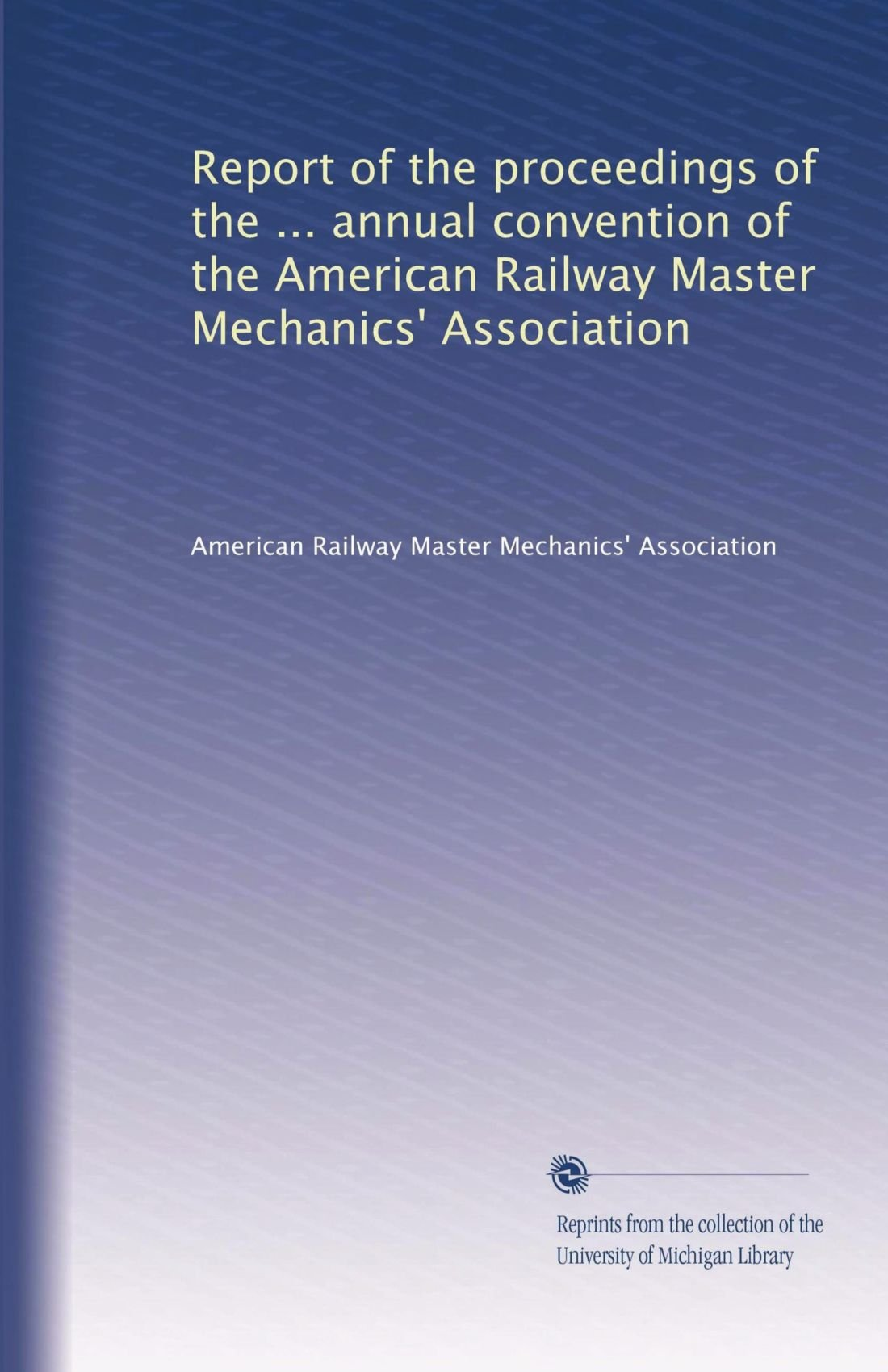 Read Online Report of the proceedings of the ... annual convention of the American Railway Master Mechanics' Association (Volume 7) ebook