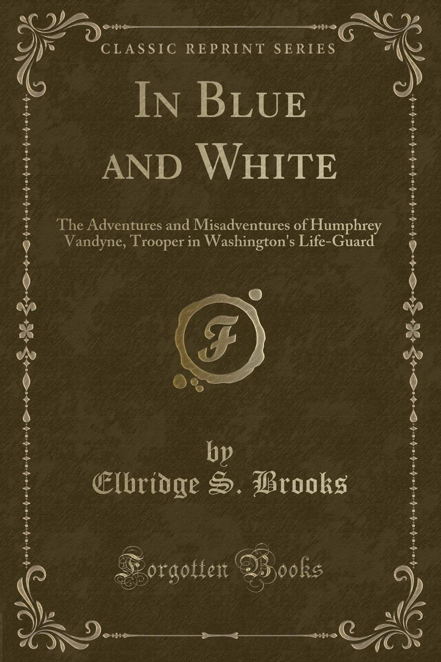 In Blue and White: The Adventures and Misadventures of Humphrey Vandyne, Trooper in Washington's Life-Guard (Classic Reprint) pdf