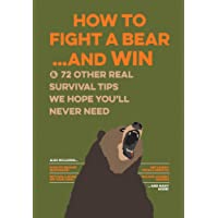 How to Fight a Bear...and Win: And 72 Other Real Survival Tips We Hope You'll Never Need