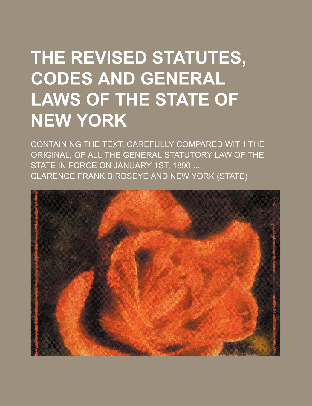 The revised statutes, codes and general laws of the State of New York; containing the text, carefully compared with the original, of all the general ... of the state in force on January 1st, 1890 PDF