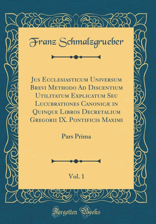 Jus Ecclesiasticum Universum Brevi Methodo Ad Discentium Utilitatum Explicatum Seu Lucubrationes Canonicæ in Quinque Libros Decretalium Gregorii IX. ... Pars Prima (Classic Reprint) (Latin Edition) pdf epub