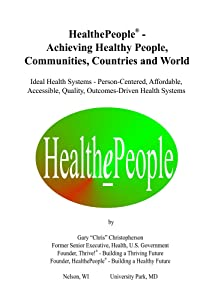 HealthePeople - Achieving Healthy People, Communities, Countries and World: Ideal Health Systems - Person-Centered, Affordable, Accessible, Quality, Outcomes-Driven Health Systems