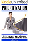 Prioritization: How to Prioritize Tasks to Increase Productivity and Work Smarter, Not Harder