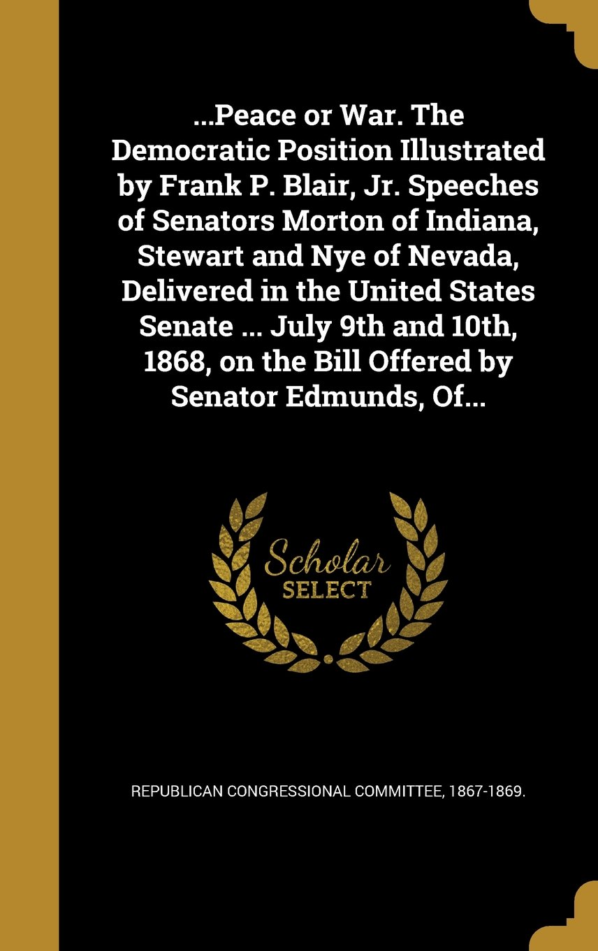 Download ...Peace or War. the Democratic Position Illustrated by Frank P. Blair, Jr. Speeches of Senators Morton of Indiana, Stewart and Nye of Nevada, ... on the Bill Offered by Senator Edmunds, Of... pdf epub