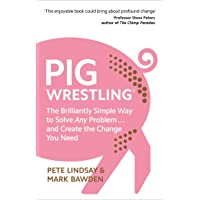 Pig Wrestling: The Brilliantly Simple Way to Solve Any Problem… and Create the Change You Need