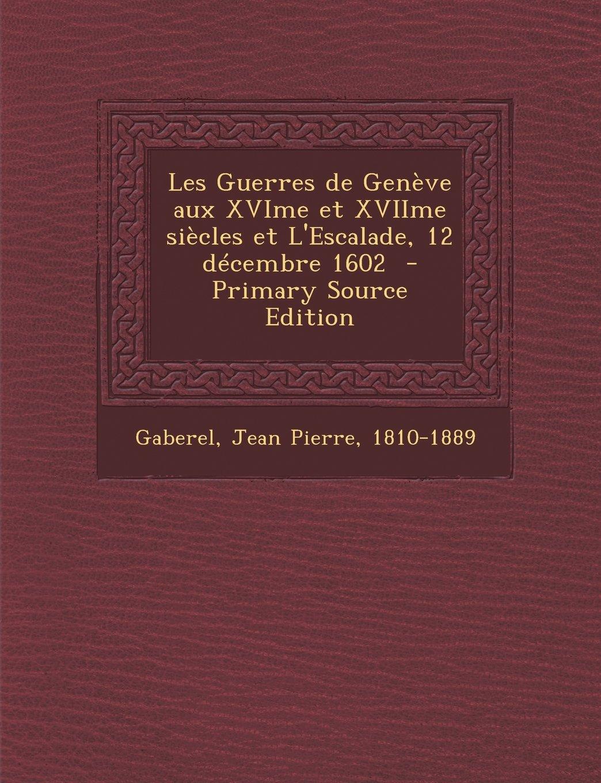 Read Online Les Guerres de Geneve Aux Xvime Et Xviime Siecles Et L'Escalade, 12 Decembre 1602 - Primary Source Edition (French Edition) pdf