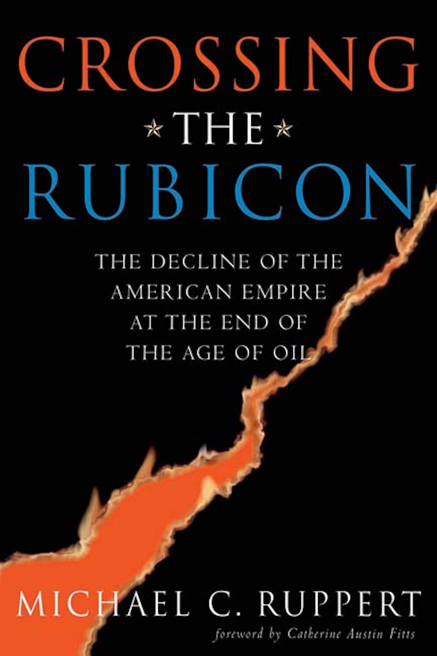 Crossing The Rubicon: The Decline Of The American Empire At The End Of The  Age Of Oil: Michael C Ruppert, Catherine Austin Fitts: 9780865715400: