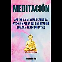 Meditación: Aprenda A Meditar Usando La Atención Plena (Use Meditación Guiada Y Trascendental): (Use la meditación guiada y trascendental)