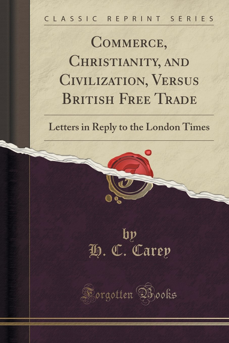 Commerce, Christianity, and Civilization, Versus British Free Trade: Letters in Reply to the London Times (Classic Reprint) PDF