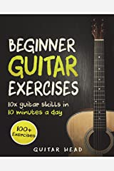 Guitar Exercises for Beginners: 10x Guitar Skills in 10 Minutes a Day: An Arsenal of 100+ Exercises for Beginners (Guitar Exercises Mastery) (Volume 1) Paperback