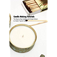 Candle Making Tutorials: The Step by Step Guideline With Simple Pattern to Create Fragrant Candle: How to Make Candle…