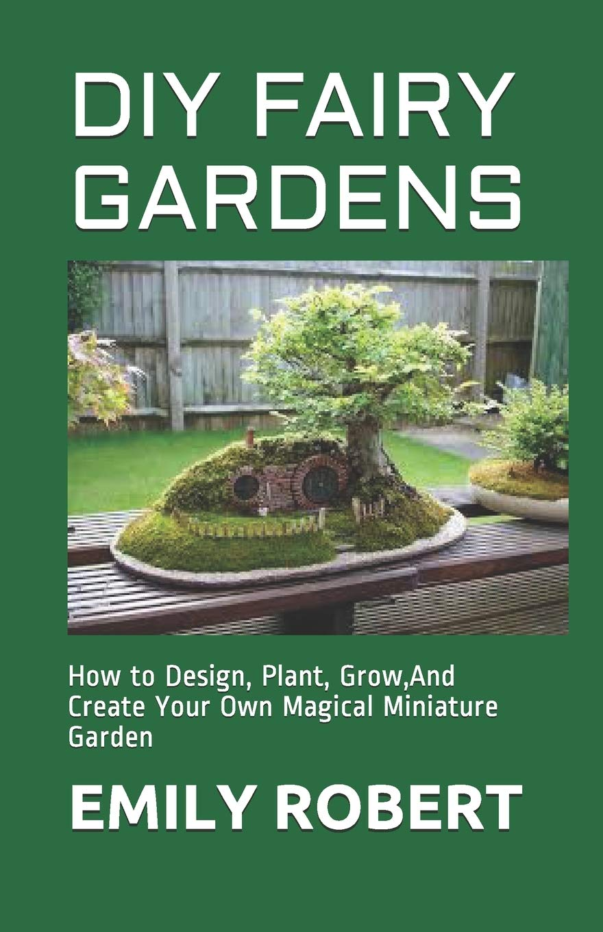 DIY FAIRY GARDENS How to Design, Plant, Grow,And Create Your Own ...