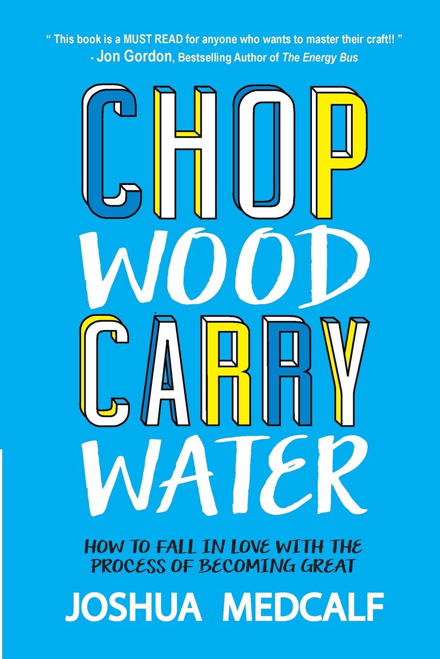 Chop Wood Carry Water: How to Fall in Love with the Process of ...