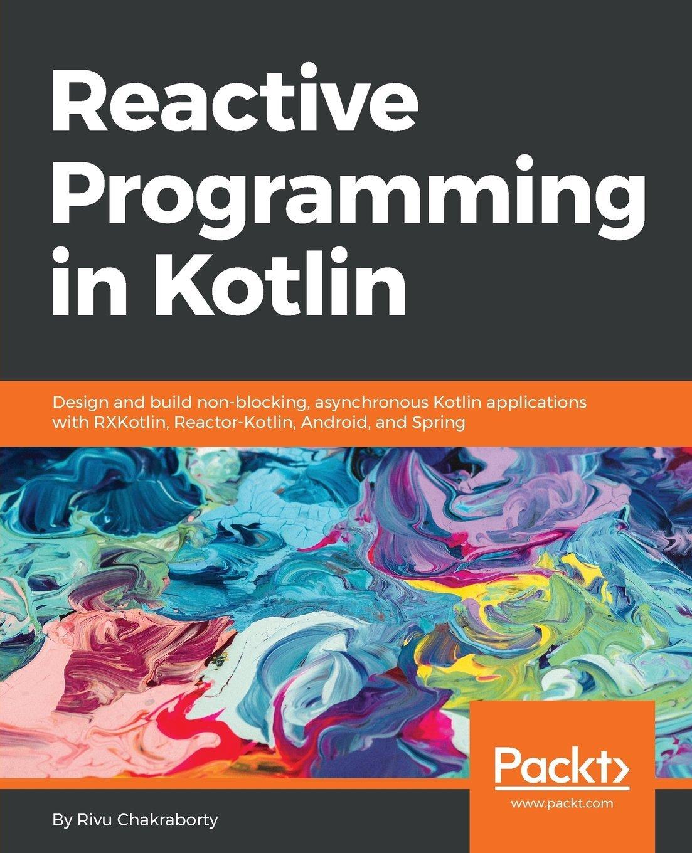 Reactive Programming in Kotlin: Design and build non