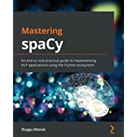 Mastering spaCy: An end-to-end practical guide to implementing NLP applications using the Python ecosystem