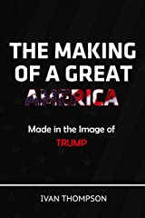 The Making of a Great America: Made In Trump's Image Kindle Edition