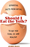 Should I Eat the Yolk?: Separating Facts from Myths to Get You Lean, Fit, and Healthy