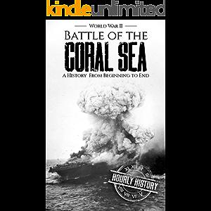 Battle of the Coral Sea - World War II: A History from Beginning to End (World War 2 Battles Book 10)