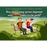 How does a young person diagnosed with Autism relate to the world: An easy to understand guide for parents, therapists…