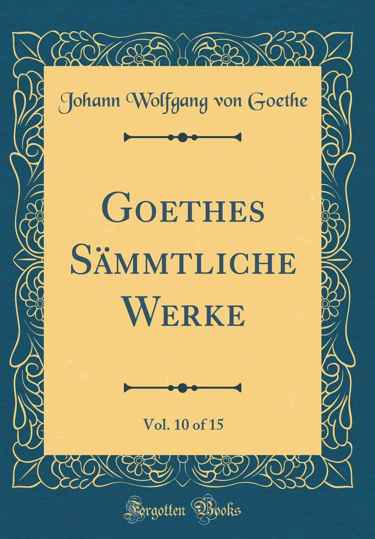 Download Goethes Sämmtliche Werke, Vol. 10 of 15 (Classic Reprint) (German Edition) PDF